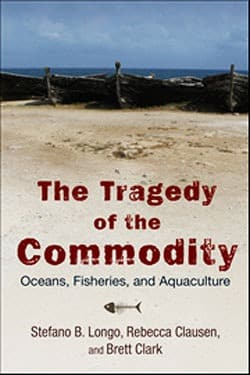 This essay is based on the new book The Tragedy of the Commodity: Oceans Fisheries and Aquaculture by Stefano B. Longo, Rebecca Clausen, and Brett Clark, published by Rutgers University Press (2015).
